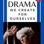 Oh the Drama We Create for Ourselves